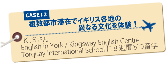 イギリス留学体験記 CASE2:複数都市滞在でイギリス各地の異なる文化を体験!K.Sさん English in York/Kingsway English Centre/Torquay International Schoolに8週間ずつ留学